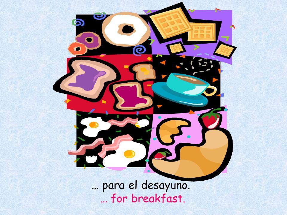 … para el desayuno. … for breakfast.