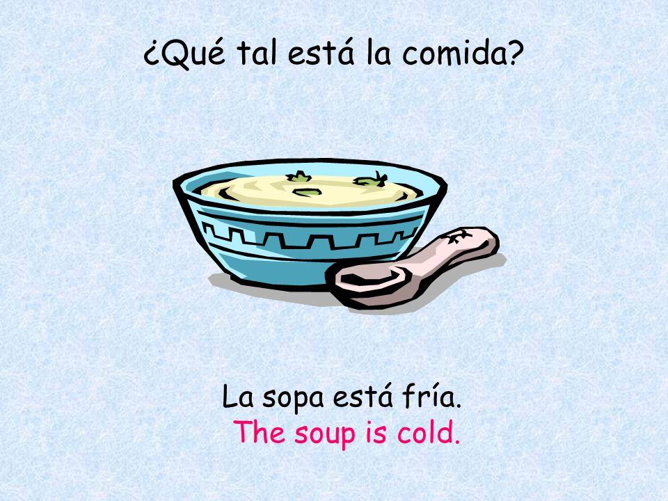 La sopa está fría. The soup is cold. ¿Qué tal está la comida
