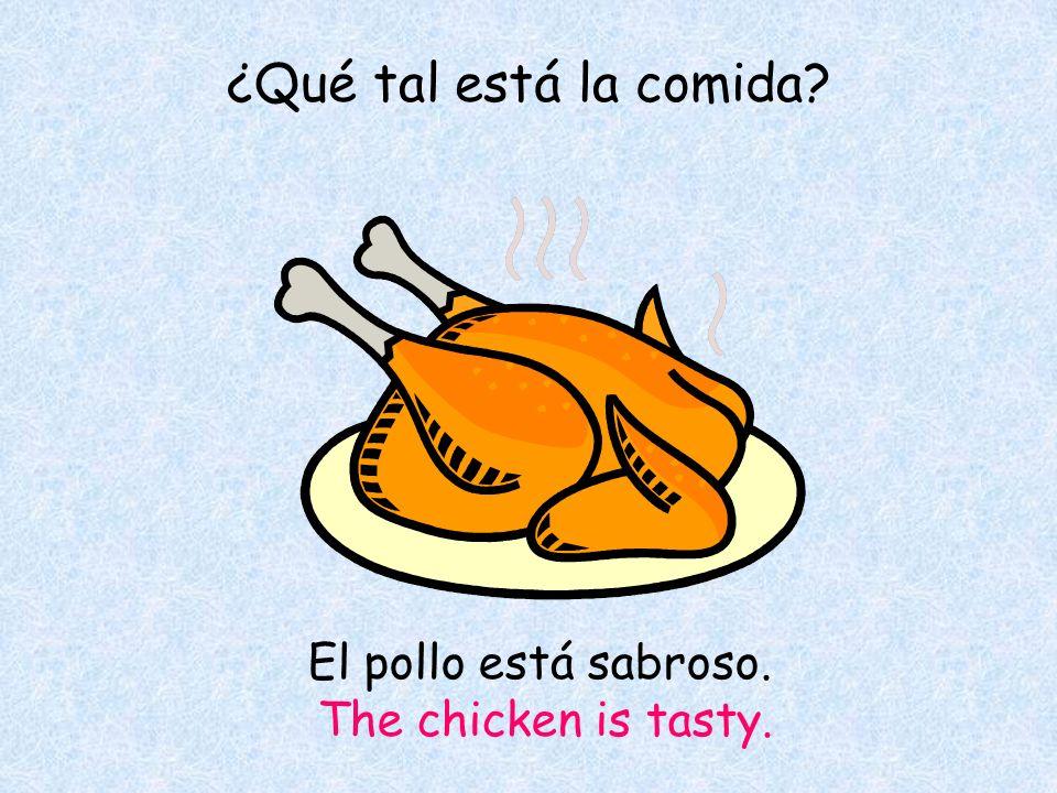 ¿Qué tal está la comida El pollo está sabroso. The chicken is tasty.