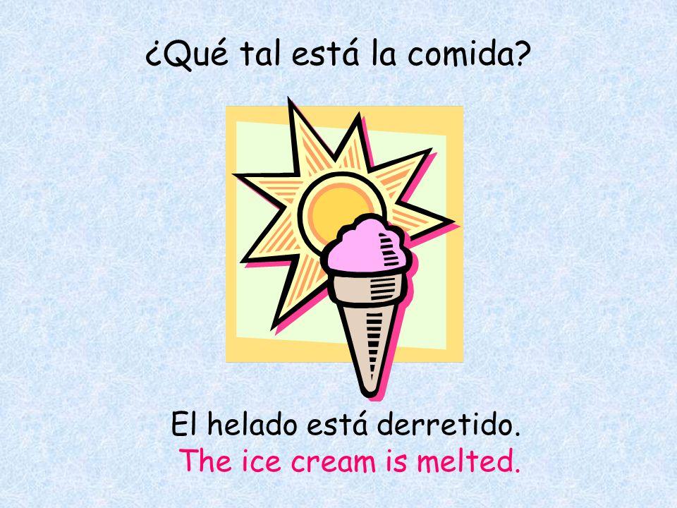 ¿Qué tal está la comida El helado está derretido. The ice cream is melted.