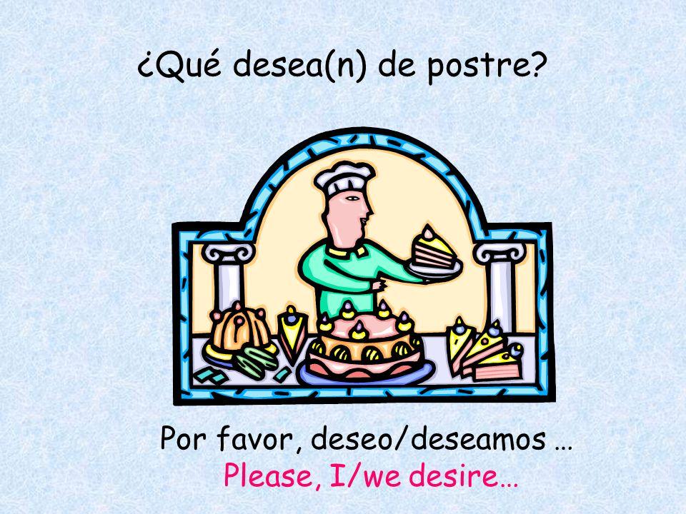 ¿Qué desea(n) de postre Por favor, deseo/deseamos … Please, I/we desire…