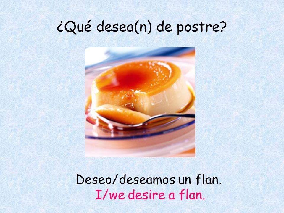¿Qué desea(n) de postre Deseo/deseamos un flan. I/we desire a flan.