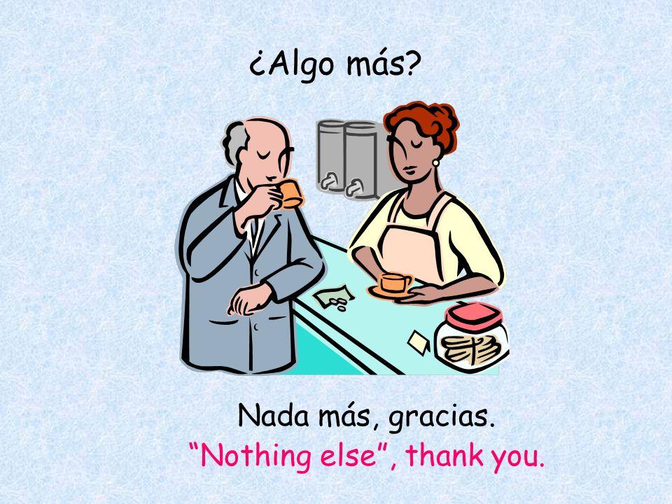 ¿Algo más Nada más, gracias. Nothing else, thank you.