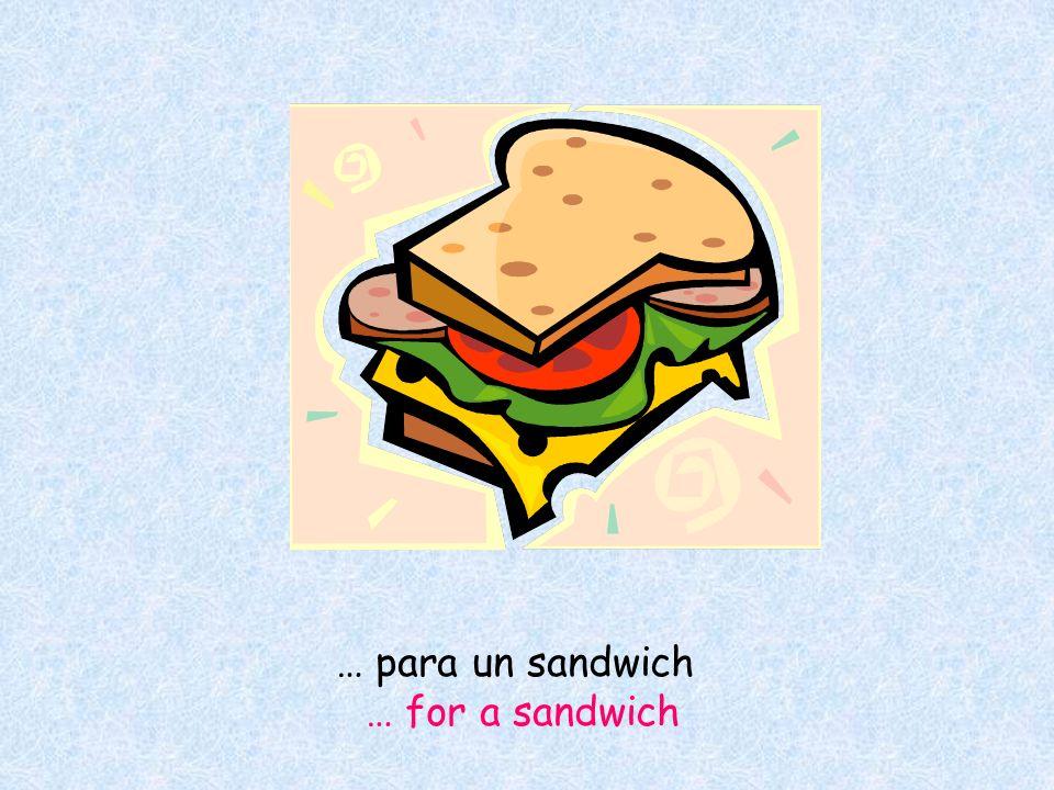 … para un sandwich … for a sandwich