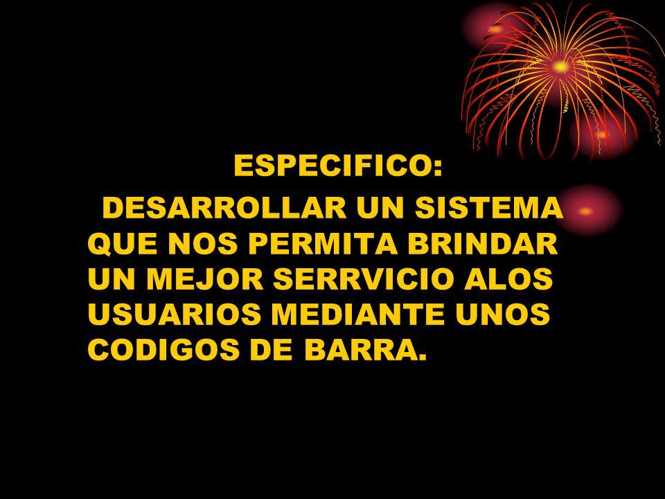 ESPECIFICO: DESARROLLAR UN SISTEMA QUE NOS PERMITA BRINDAR UN MEJOR SERRVICIO ALOS USUARIOS MEDIANTE UNOS CODIGOS DE BARRA.