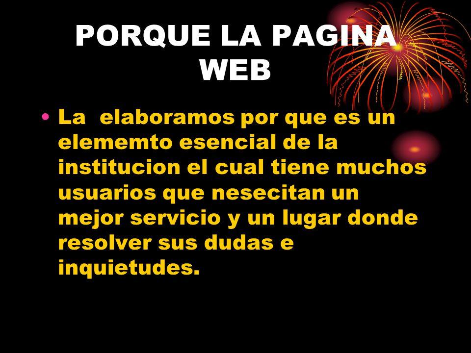 PORQUE LA PAGINA WEB La elaboramos por que es un elememto esencial de la institucion el cual tiene muchos usuarios que nesecitan un mejor servicio y u