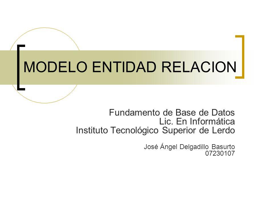 MODELO ENTIDAD RELACION Fundamento de Base de Datos Lic. En Informática Instituto Tecnológico Superior de Lerdo José Ángel Delgadillo Basurto 07230107