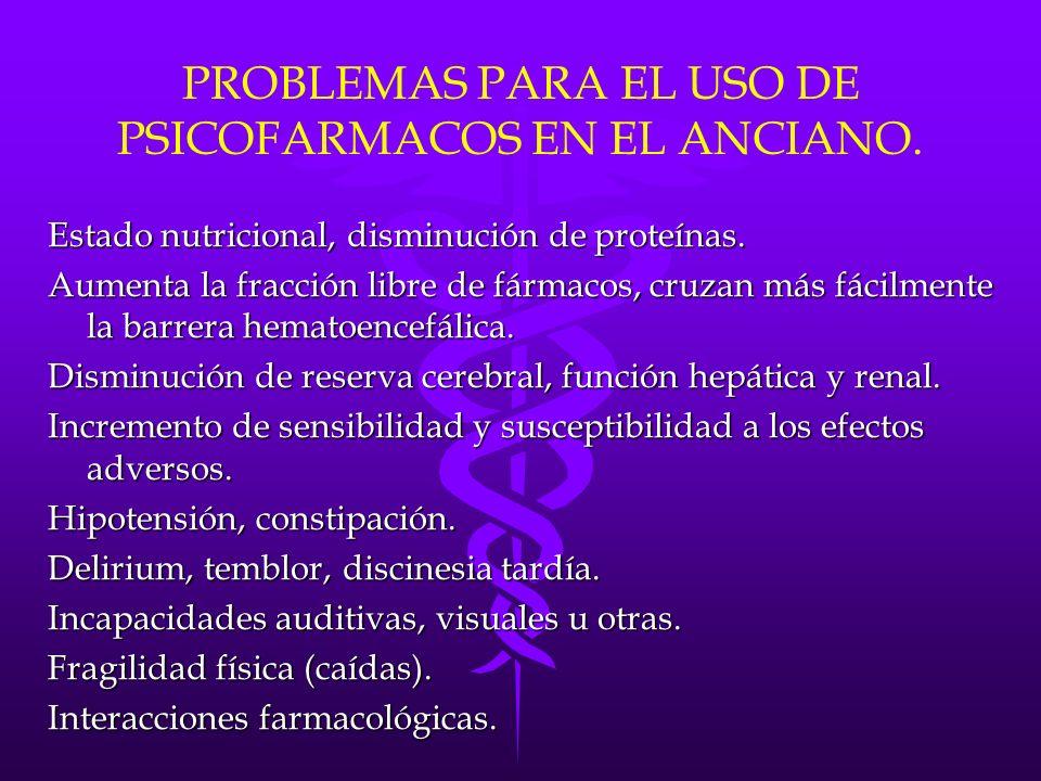 PROBLEMAS PARA EL USO DE PSICOFARMACOS EN EL ANCIANO. Estado nutricional, disminución de proteínas. Aumenta la fracción libre de fármacos, cruzan más