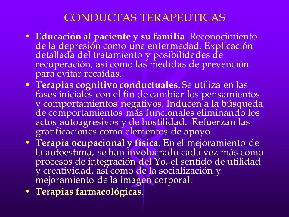 CONDUCTAS TERAPEUTICAS Educación al paciente y su familia. Reconocimiento de la depresión como una enfermedad. Explicación detallada del tratamiento y