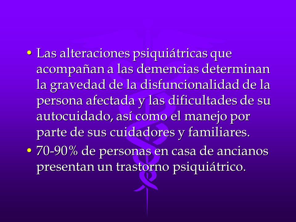 Las alteraciones psiquiátricas que acompañan a las demencias determinan la gravedad de la disfuncionalidad de la persona afectada y las dificultades d
