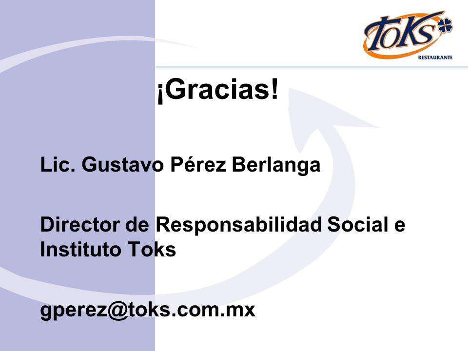 ¡Gracias! Lic. Gustavo Pérez Berlanga Director de Responsabilidad Social e Instituto Toks gperez@toks.com.mx