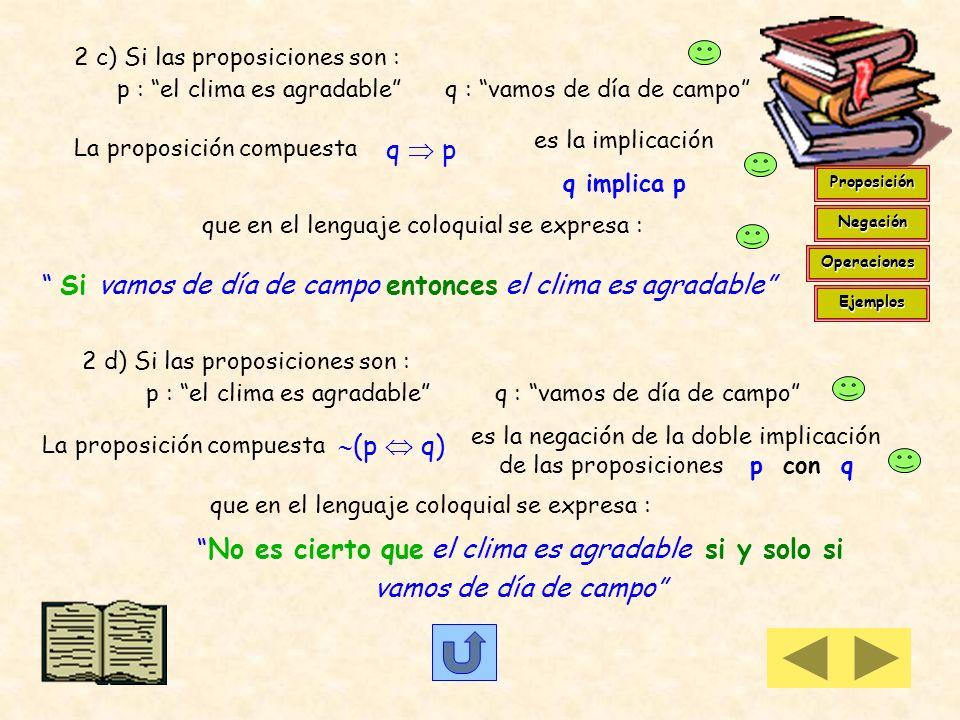 2 a ) Si las proposiciones son : p : el clima es agradable q : vamos de día de campo La proposición compuesta p q es la conjunción de las proposicione