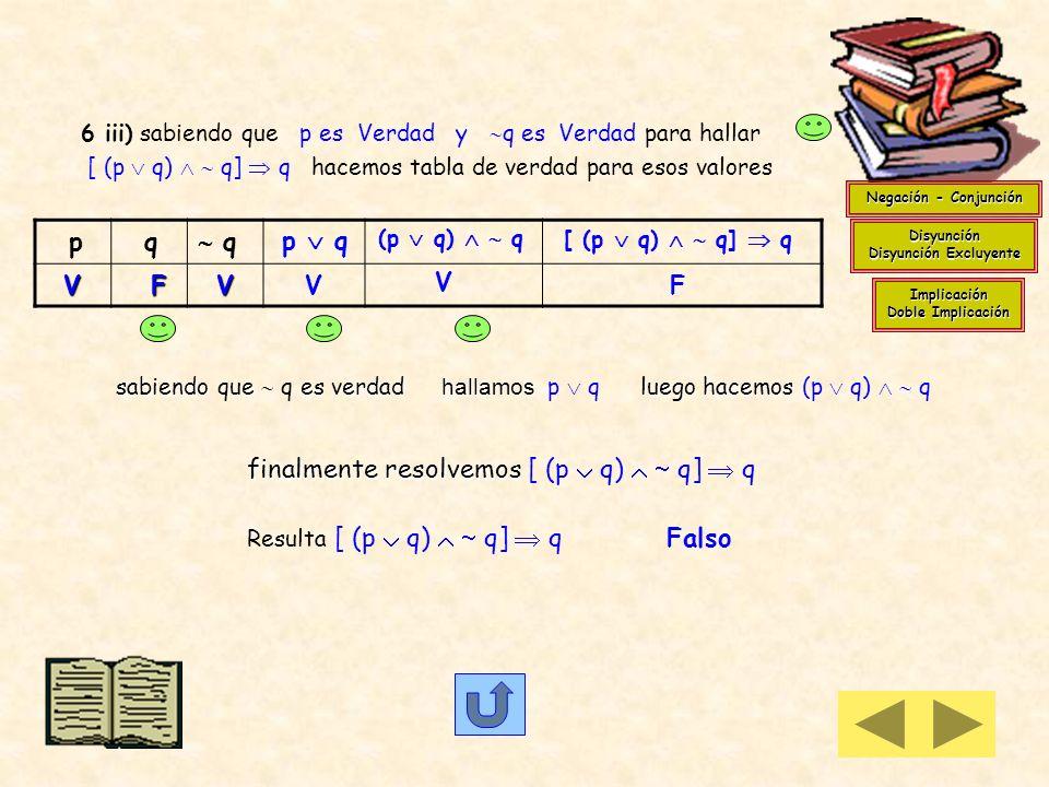 6 i) p q es Falso solamente cuando p es V y q es F En (p q) q ; si p es V (p q) es V nos queda una implicación de antecedente verdadero y consecuente