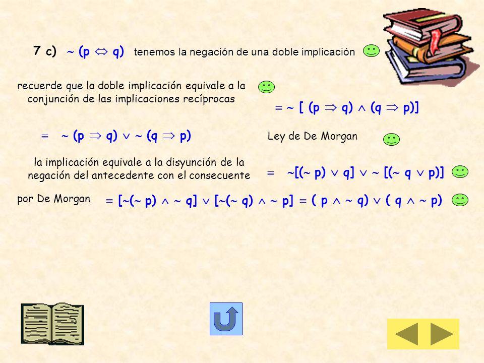 7 a) ( p q) La negación de una disyunción de proposiciones es equivalente a la conjunción de la negación de p y de q ( p) ( q) (en este caso las propo