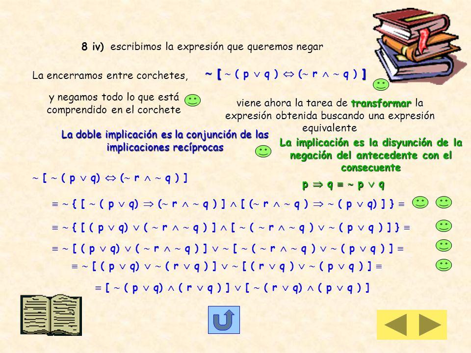 8 iii) escribimos la expresión que queremos negar p (q r) La encerramos entre corchetes, y anteponiendo el signo de negación, negamos todo lo que está