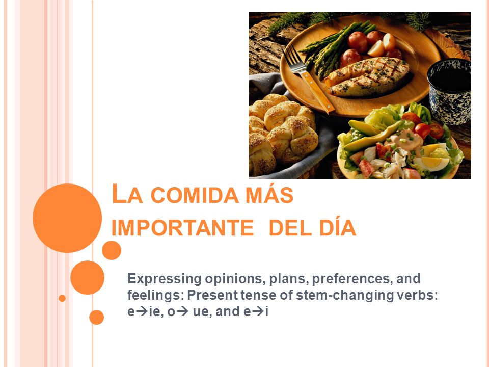 L A COMIDA MÁS IMPORTANTE DEL DÍA Expressing opinions, plans, preferences, and feelings: Present tense of stem-changing verbs: e ie, o ue, and e i