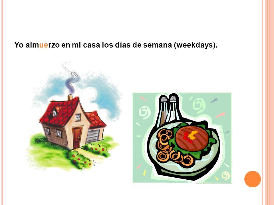 Yo almuerzo en mi casa los días de semana (weekdays).
