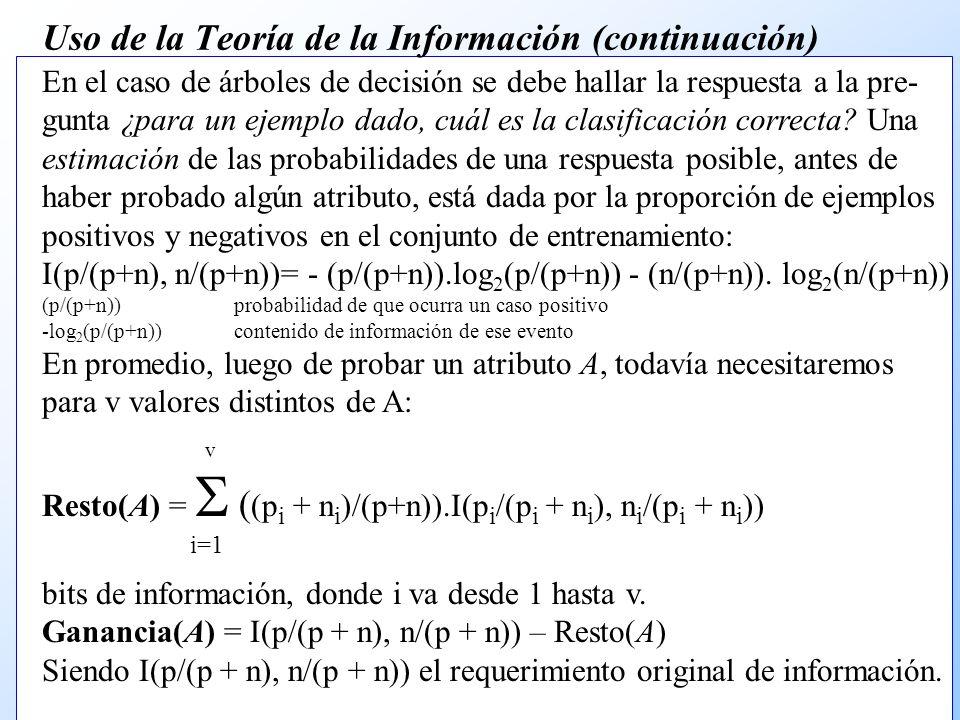 Uso de la Teoría de la Información (continuación) En el caso de árboles de decisión se debe hallar la respuesta a la pre- gunta ¿para un ejemplo dado, cuál es la clasificación correcta.