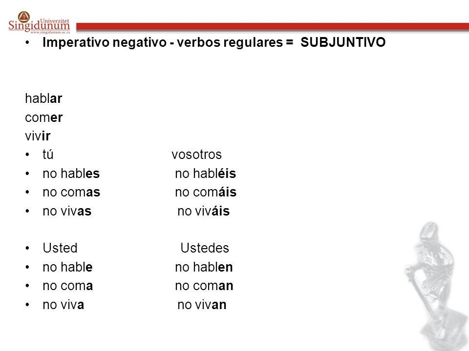 Imperativo negativo - verbos regulares = SUBJUNTIVO hablar comer vivir tú vosotros no hables no habléis no comas no comáis no vivas no viváis Usted Us