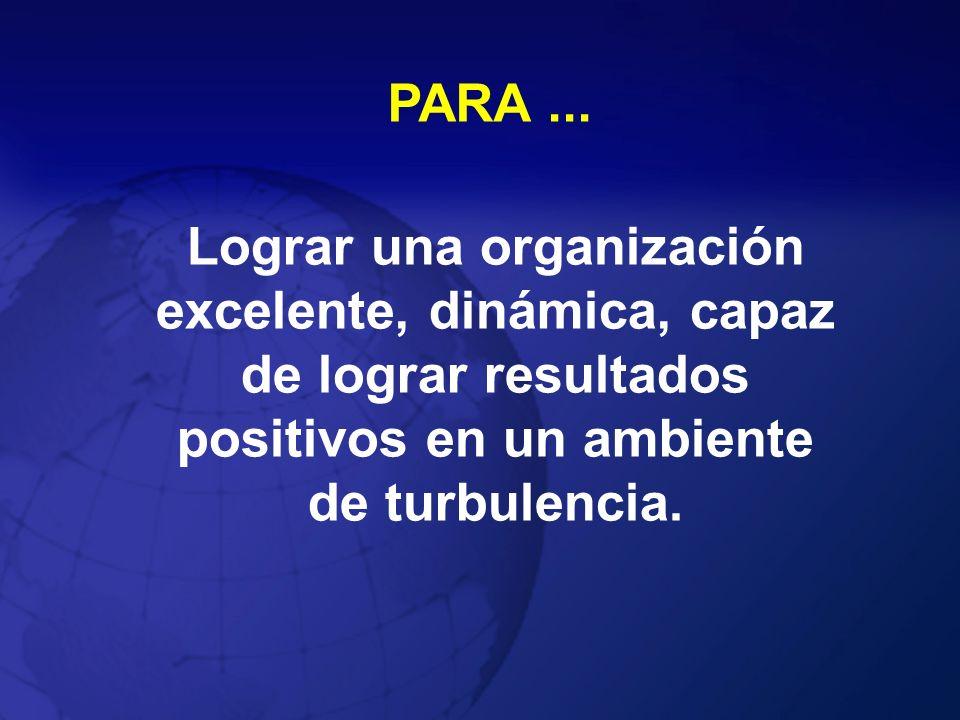 PARA... Lograr una organización excelente, dinámica, capaz de lograr resultados positivos en un ambiente de turbulencia.