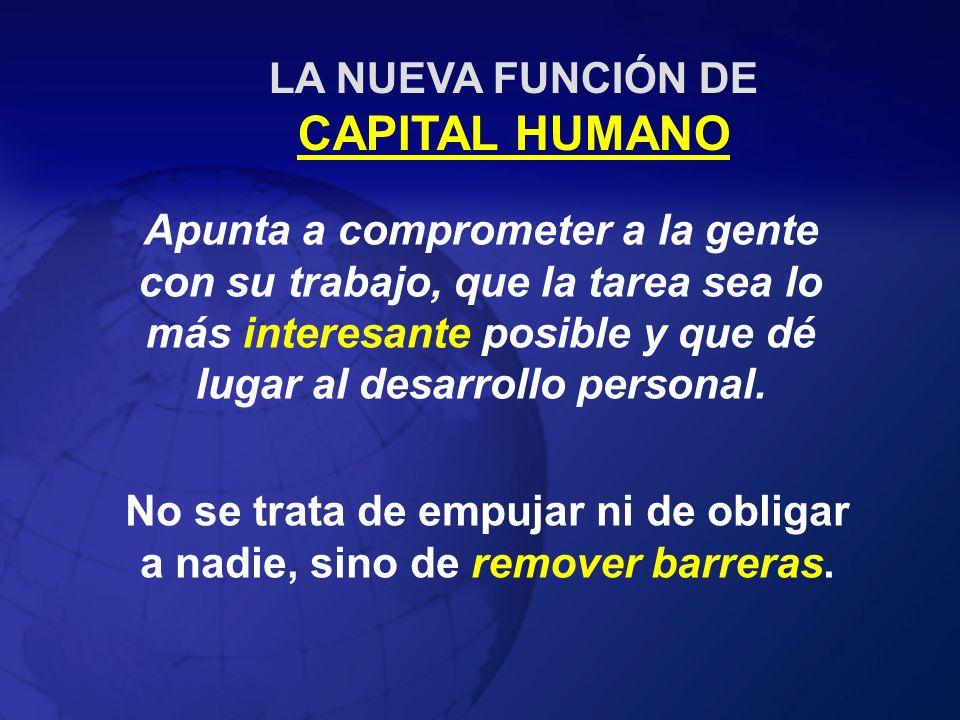 LA NUEVA FUNCIÓN DE CAPITAL HUMANO Apunta a comprometer a la gente con su trabajo, que la tarea sea lo más interesante posible y que dé lugar al desar