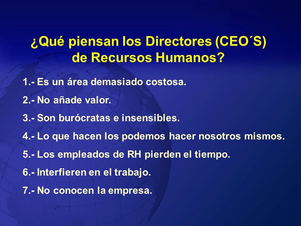 ¿Qué piensan los Directores (CEO´S) de Recursos Humanos? 1.- Es un área demasiado costosa. 2.- No añade valor. 3.- Son burócratas e insensibles. 4.- L