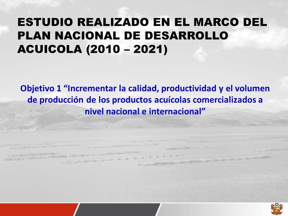 ESTUDIO REALIZADO EN EL MARCO DEL PLAN NACIONAL DE DESARROLLO ACUICOLA (2010 – 2021) Objetivo 1 Incrementar la calidad, productividad y el volumen de producción de los productos acuícolas comercializados a nivel nacional e internacional