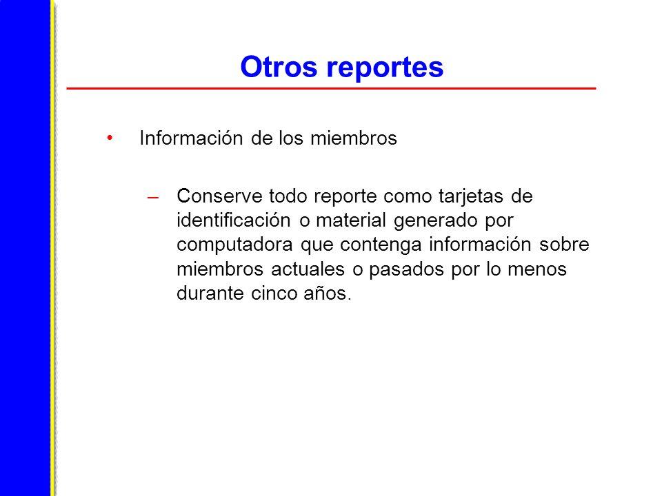 Otros reportes Información de los miembros –Conserve todo reporte como tarjetas de identificación o material generado por computadora que contenga información sobre miembros actuales o pasados por lo menos durante cinco años.