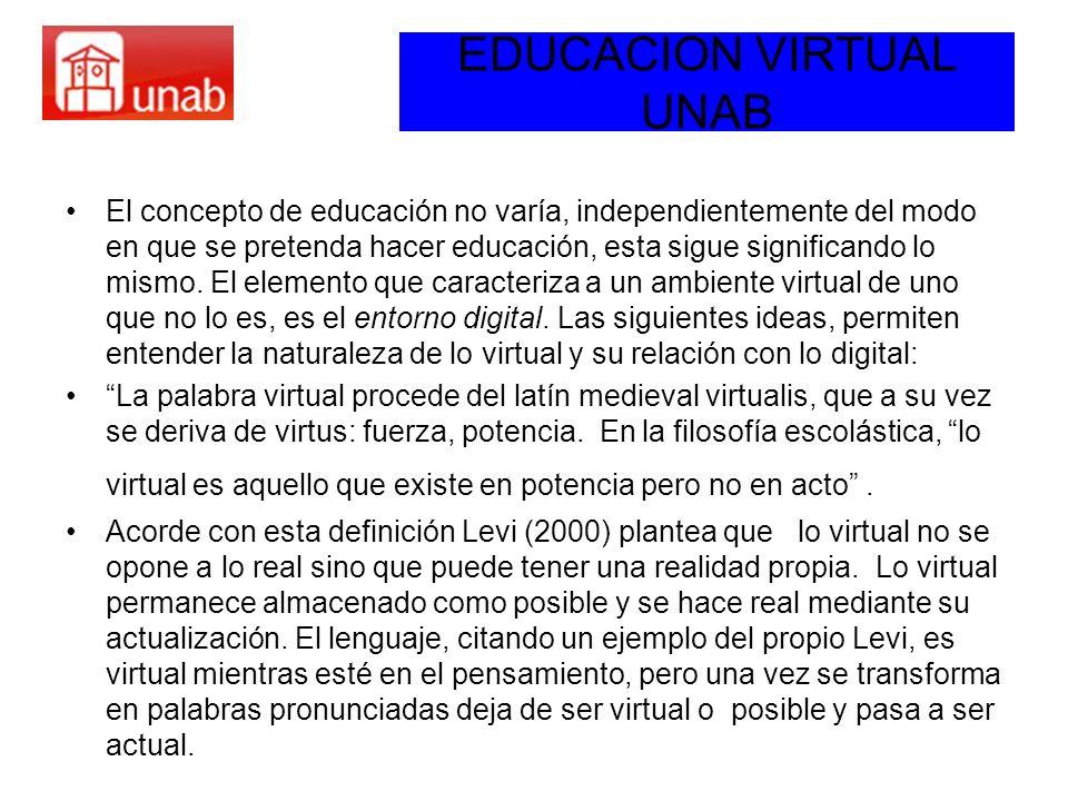 EDUCACION VIRTUAL UNAB El concepto de educación no varía, independientemente del modo en que se pretenda hacer educación, esta sigue significando lo m