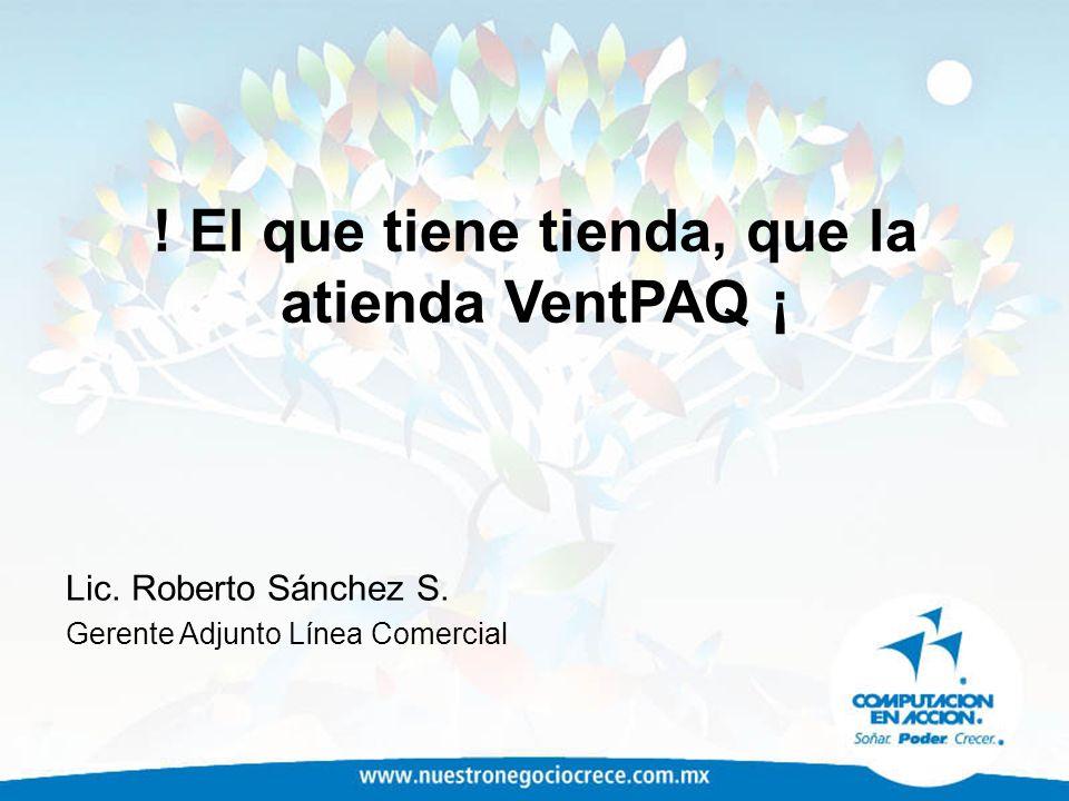 ! El que tiene tienda, que la atienda VentPAQ ¡ Lic. Roberto Sánchez S. Gerente Adjunto Línea Comercial
