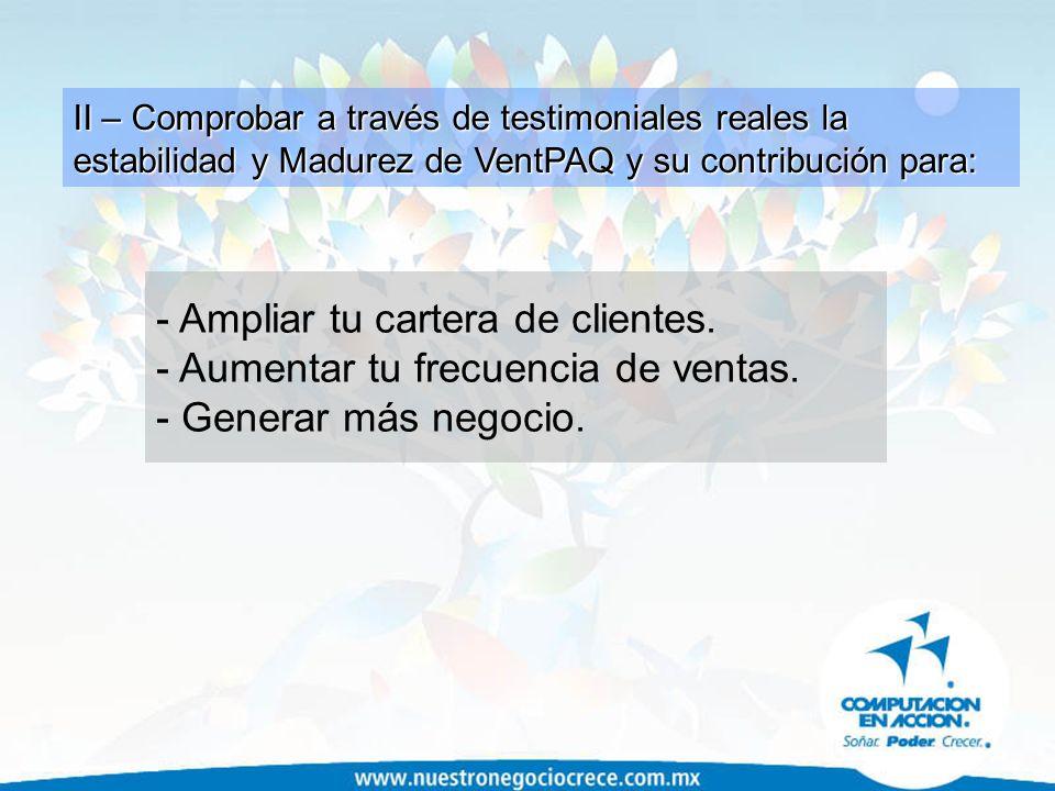 II – Comprobar a través de testimoniales reales la estabilidad y Madurez de VentPAQ y su contribución para: - Ampliar tu cartera de clientes. - Aument