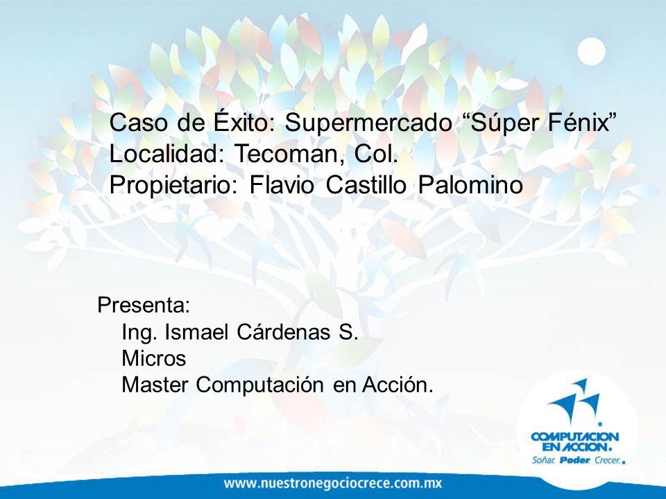 Caso de Éxito: Supermercado Súper Fénix Localidad: Tecoman, Col. Propietario: Flavio Castillo Palomino Presenta: Ing. Ismael Cárdenas S. Micros Master