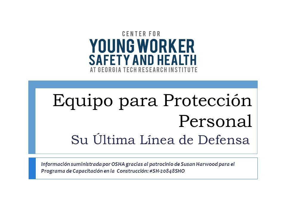 Equipo para Protección Personal Su Última Línea de Defensa Información suministrada por OSHA gracias al patrocinio de Susan Harwood para el Programa d