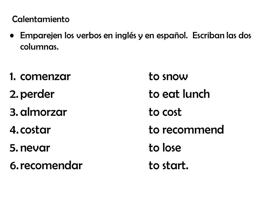 Calentamiento Emparejen los verbos en inglés y en español. Escriban las dos columnas. 1.comenzarto snow 2.perderto eat lunch 3.almorzarto cost 4.costa
