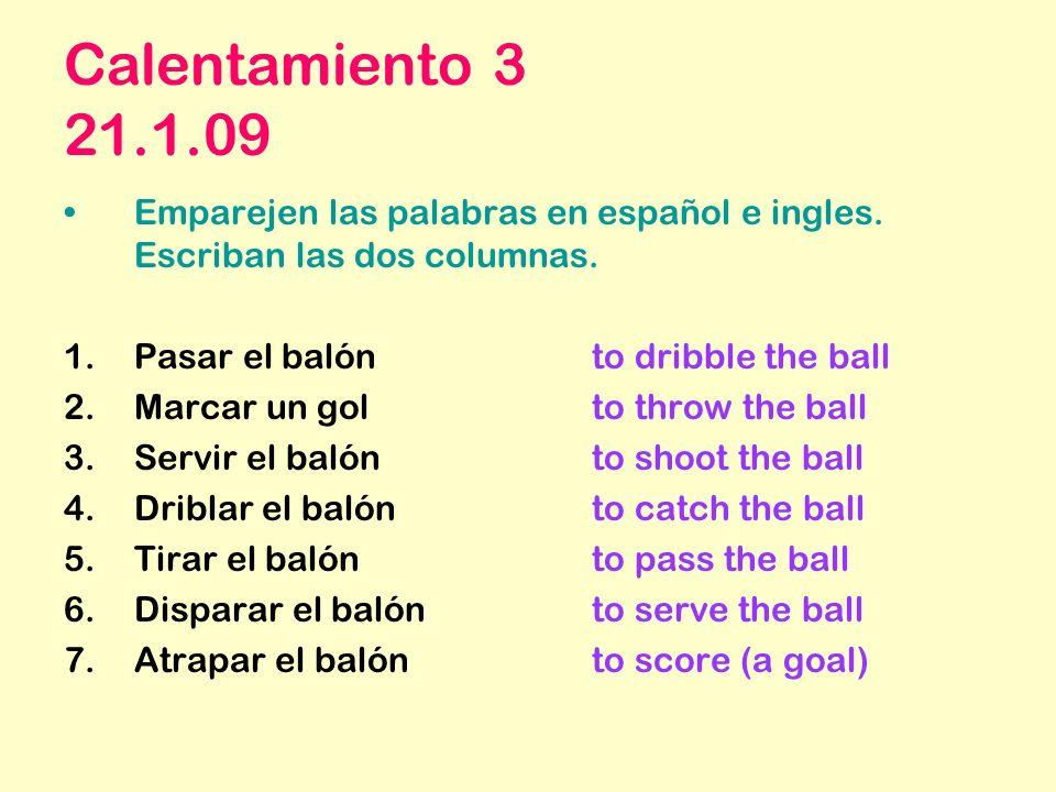 Calentamiento 3 21.1.09 Emparejen las palabras en español e ingles. Escriban las dos columnas. 1.Pasar el balónto dribble the ball 2.Marcar un gol to