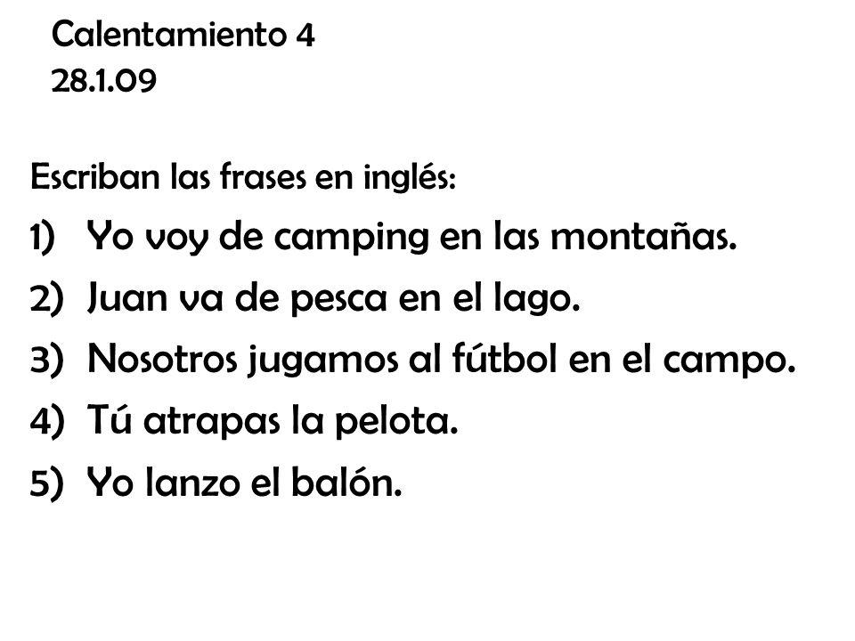 Calentamiento 4 28.1.09 Escriban las frases en inglés: 1)Yo voy de camping en las montañas. 2)Juan va de pesca en el lago. 3)Nosotros jugamos al fútbo