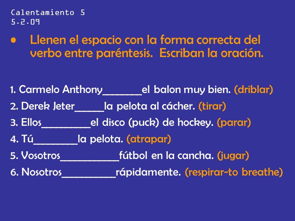 Calentamiento 5 5.2.09 Llenen el espacio con la forma correcta del verbo entre paréntesis. Escriban la oración. 1. Carmelo Anthony________el balon muy