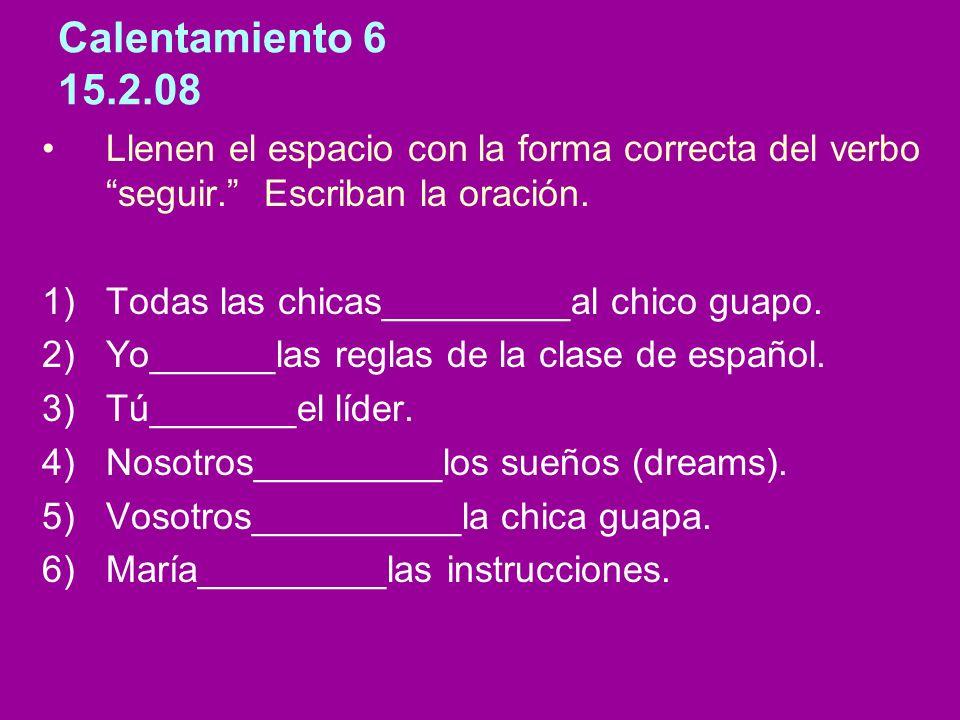 Calentamiento 6 15.2.08 Llenen el espacio con la forma correcta del verbo seguir. Escriban la oración. 1)Todas las chicas_________al chico guapo. 2)Yo