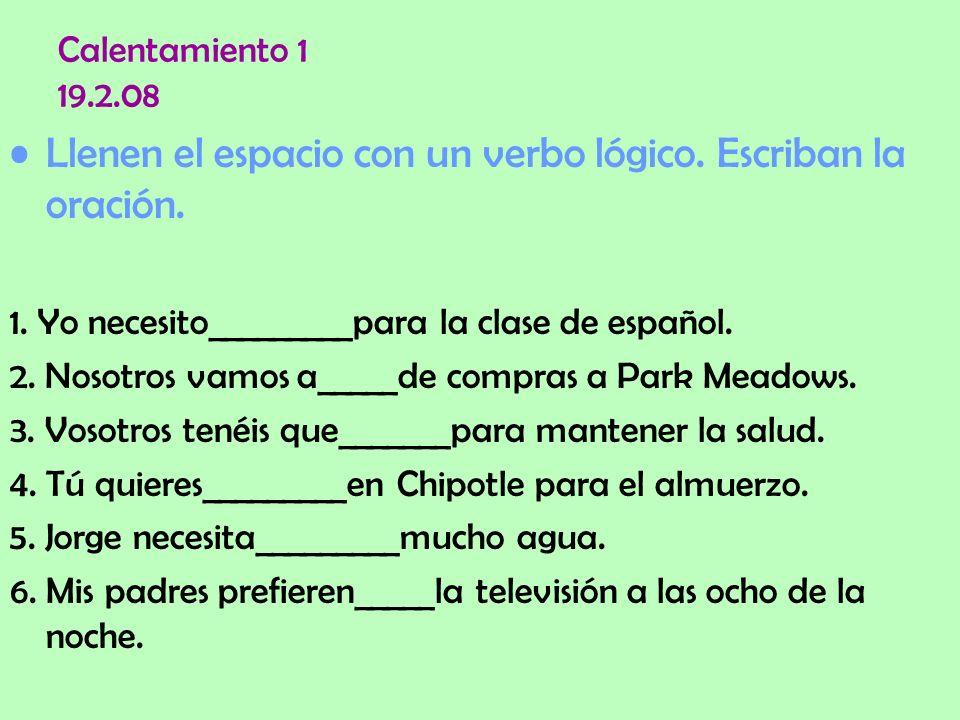 Calentamiento 1 19.2.08 Llenen el espacio con un verbo lógico. Escriban la oración. 1. Yo necesito_________para la clase de español. 2. Nosotros vamos