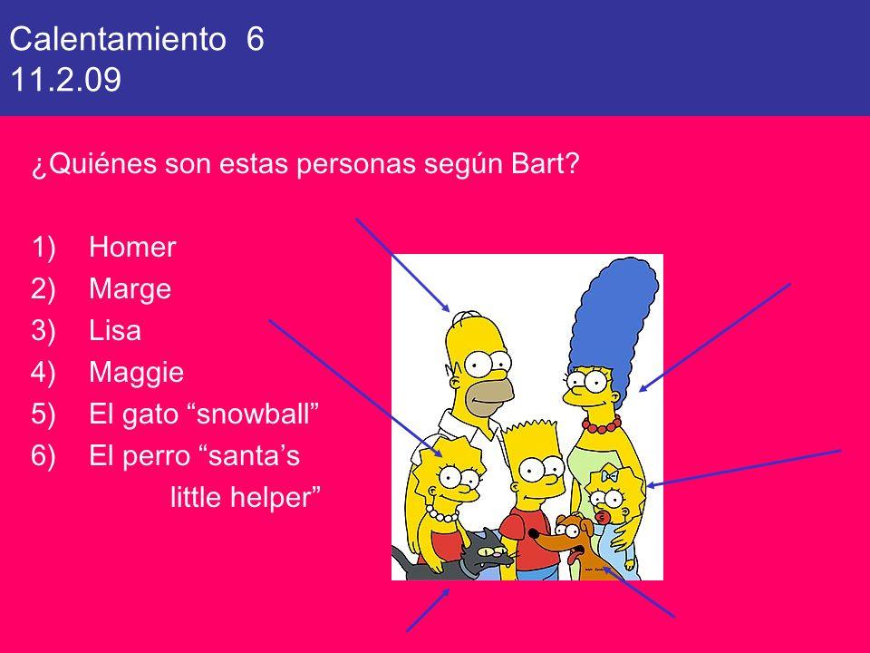 Calentamiento 6 11.2.09 ¿Quiénes son estas personas según Bart? 1)Homer 2)Marge 3)Lisa 4)Maggie 5)El gato snowball 6)El perro santas little helper