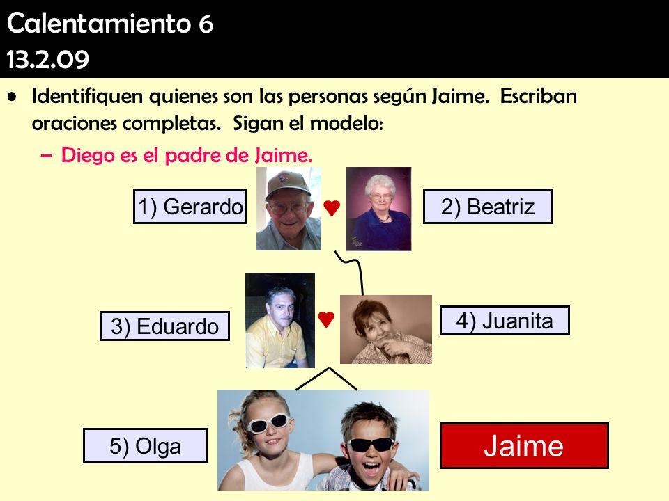 Calentamiento 6 13.2.09 Identifiquen quienes son las personas según Jaime. Escriban oraciones completas. Sigan el modelo: –Diego es el padre de Jaime.