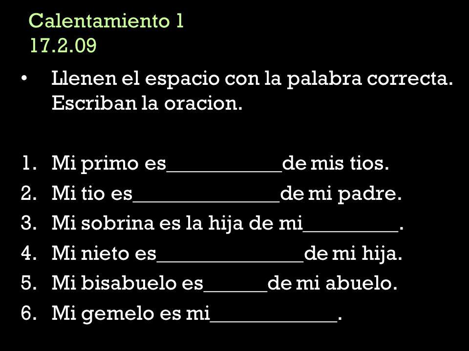 Calentamiento 1 17.2.09 Llenen el espacio con la palabra correcta. Escriban la oracion. 1.Mi primo es___________de mis tios. 2.Mi tio es______________
