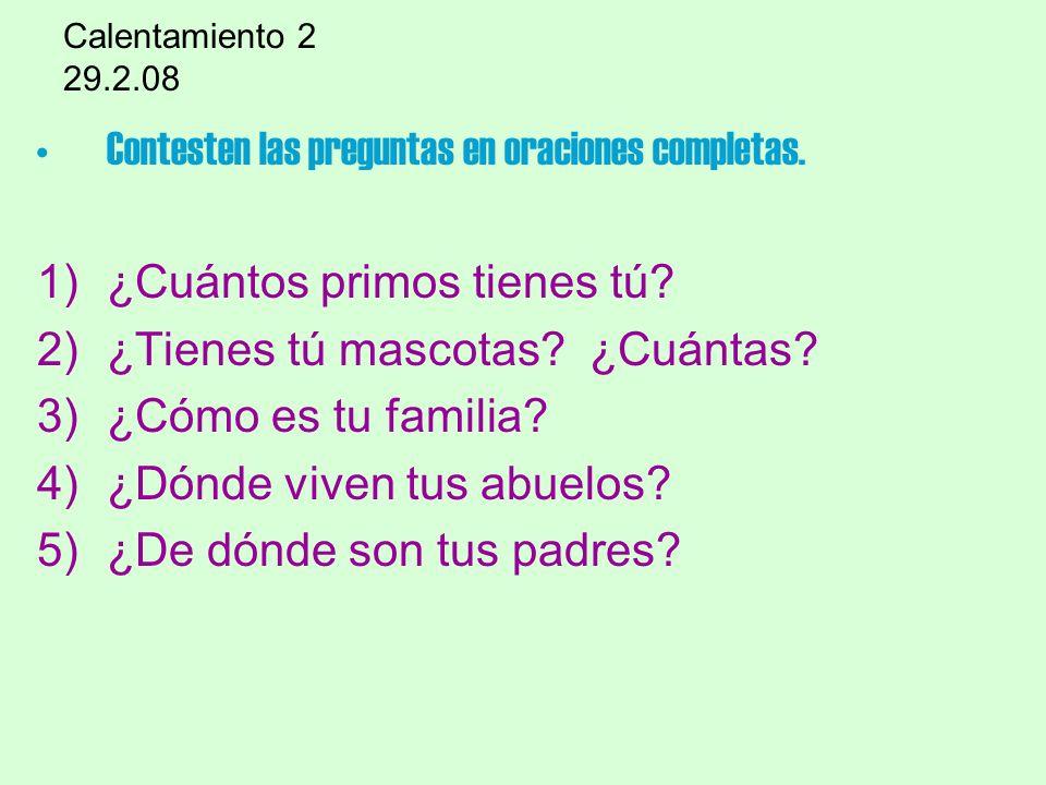 Calentamiento 2 29.2.08 Contesten las preguntas en oraciones completas. 1)¿Cuántos primos tienes tú? 2)¿Tienes tú mascotas? ¿Cuántas? 3)¿Cómo es tu fa