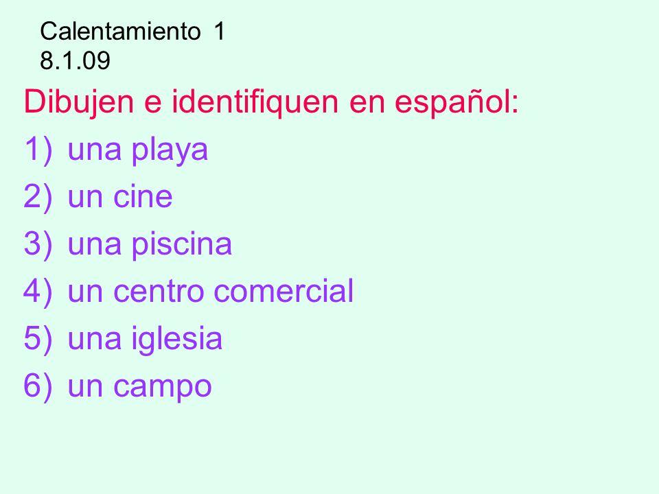 Calentamiento 1 8.1.09 Dibujen e identifiquen en español: 1)una playa 2)un cine 3)una piscina 4)un centro comercial 5)una iglesia 6)un campo