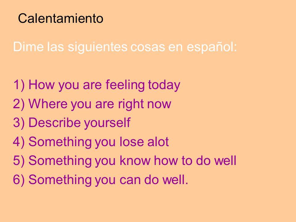 Calentamiento Dime las siguientes cosas en español: 1) How you are feeling today 2) Where you are right now 3) Describe yourself 4) Something you lose