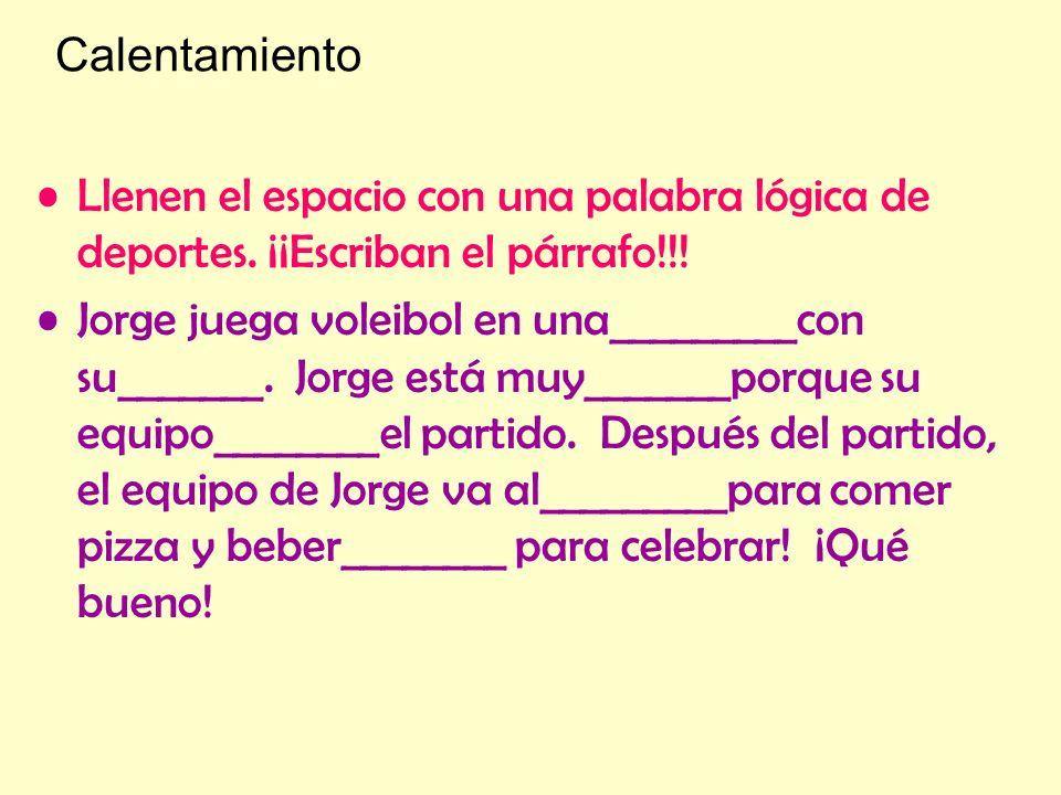 Calentamiento Llenen el espacio con una palabra lógica de deportes. ¡¡Escriban el párrafo!!! Jorge juega voleibol en una_________con su_______. Jorge