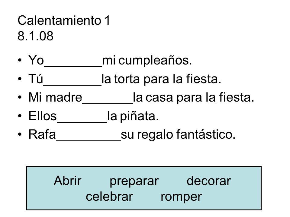 Calentamiento 1 8.1.08 Yo________mi cumpleaños. Tú________la torta para la fiesta. Mi madre_______la casa para la fiesta. Ellos_______la piñata. Rafa_