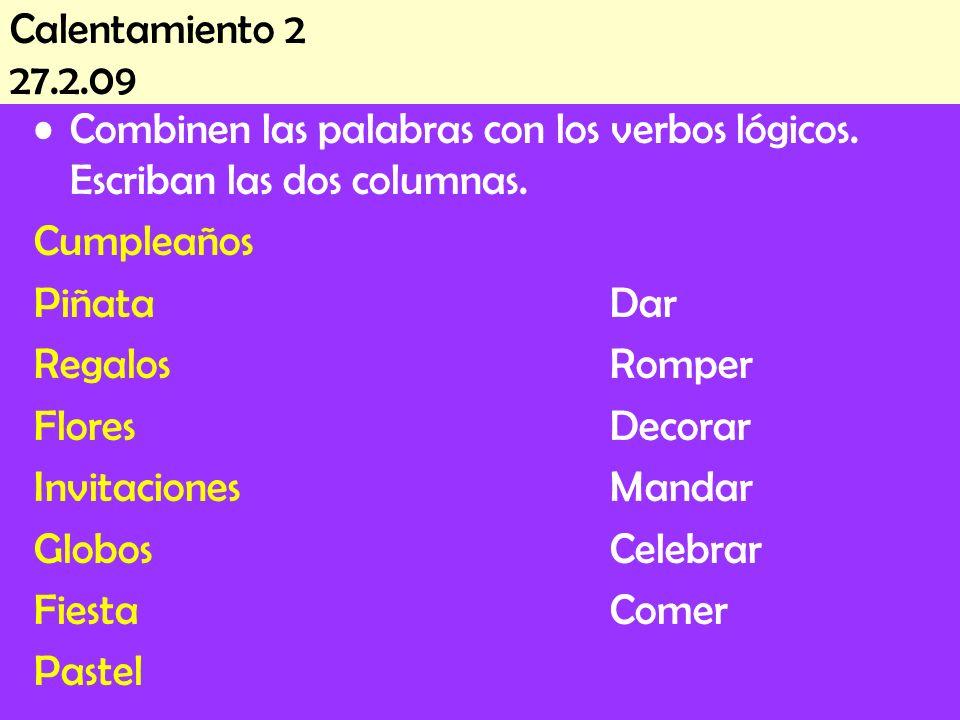 Calentamiento 2 27.2.09 Combinen las palabras con los verbos lógicos. Escriban las dos columnas. Cumpleaños PiñataDar RegalosRomper FloresDecorar Invi