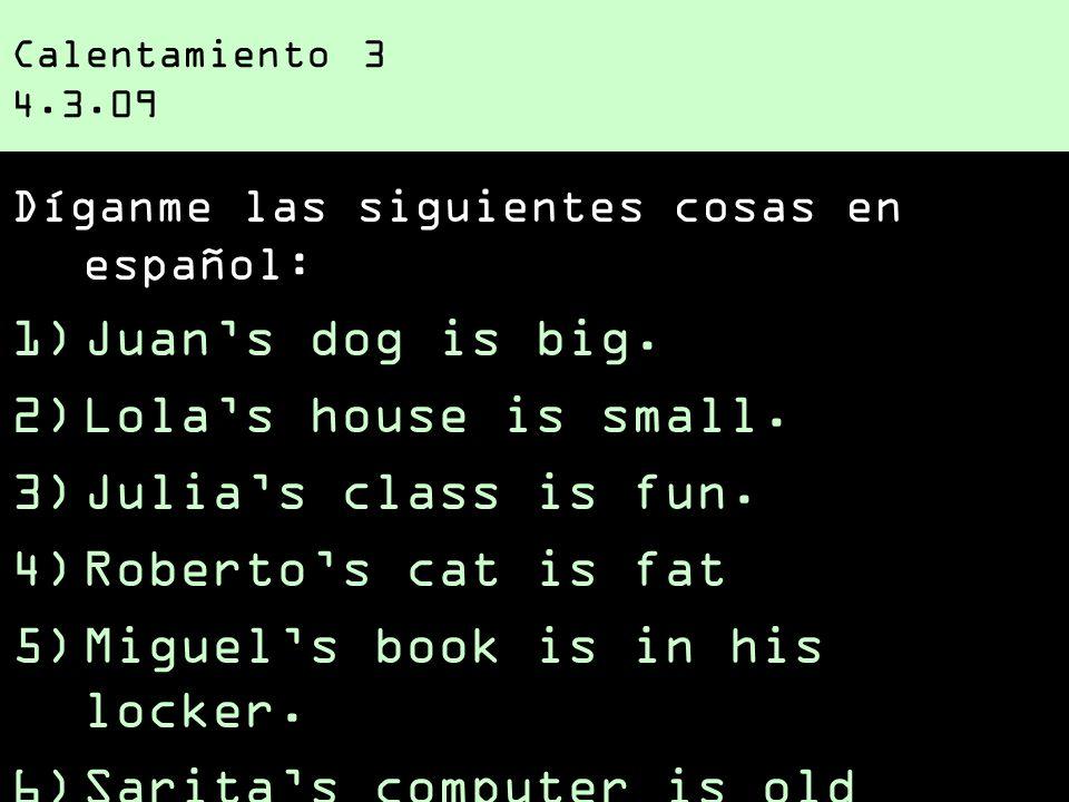 Calentamiento 3 4.3.09 Díganme las siguientes cosas en español: 1)Juans dog is big. 2)Lolas house is small. 3)Julias class is fun. 4)Robertos cat is f