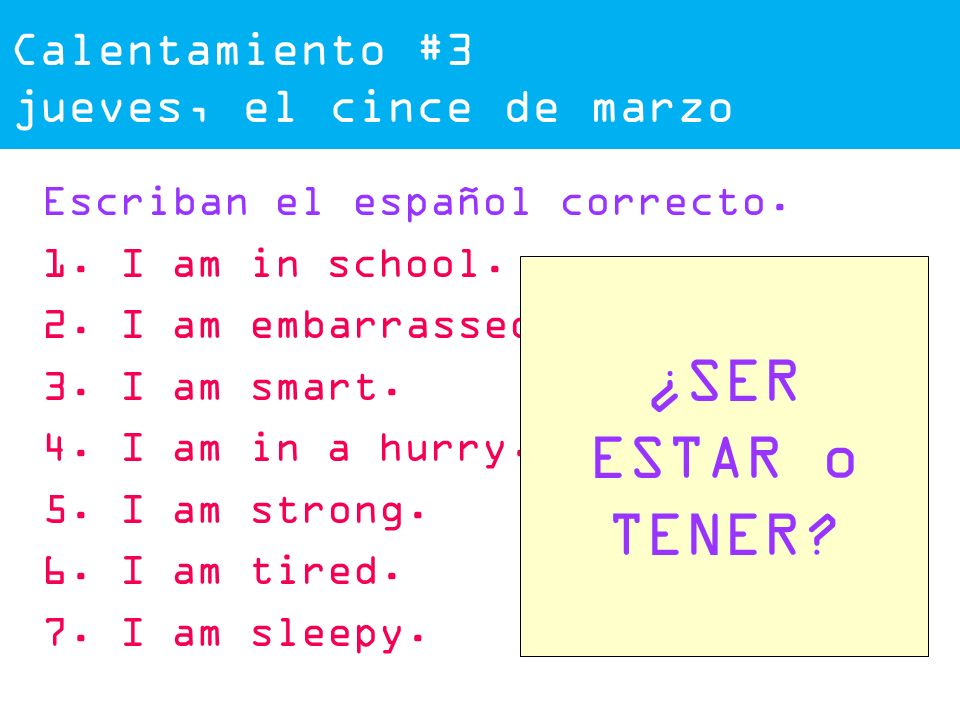 Calentamiento #3 jueves, el cince de marzo Escriban el español correcto. 1. I am in school. 2. I am embarrassed. 3. I am smart. 4. I am in a hurry. 5.